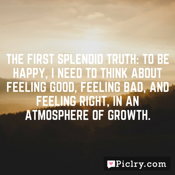 The First Splendid Truth: To be happy, I need to think about feeling good, feeling bad, and feeling right, in an atmosphere of growth.