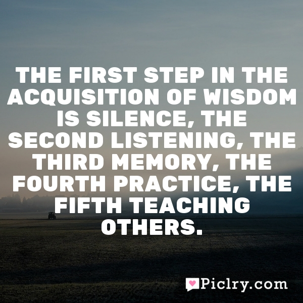 The first step in the acquisition of wisdom is silence, the second listening, the third memory, the fourth practice, the fifth teaching others.