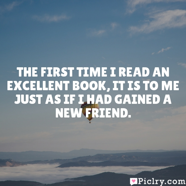 The first time I read an excellent book, it is to me just as if I had gained a new friend.