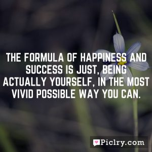 The formula of happiness and success is just, being actually yourself, in the most vivid possible way you can.
