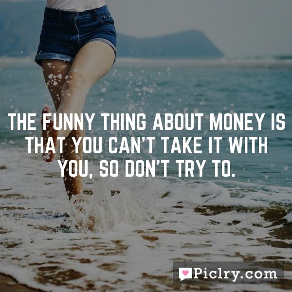 The funny thing about money is that you can't take it with you, so don't try to.