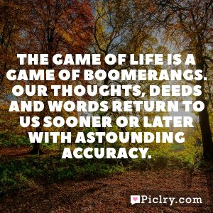 The game of life is a game of boomerangs. Our thoughts, deeds and words return to us sooner or later with astounding accuracy.