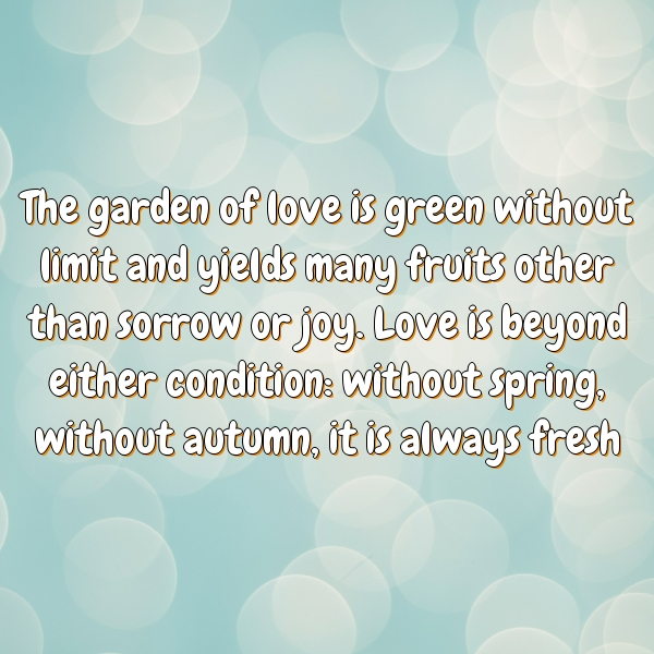 The garden of love is green without limit and yields many fruits other than sorrow or joy. Love is beyond either condition: without spring, without autumn, it is always fresh