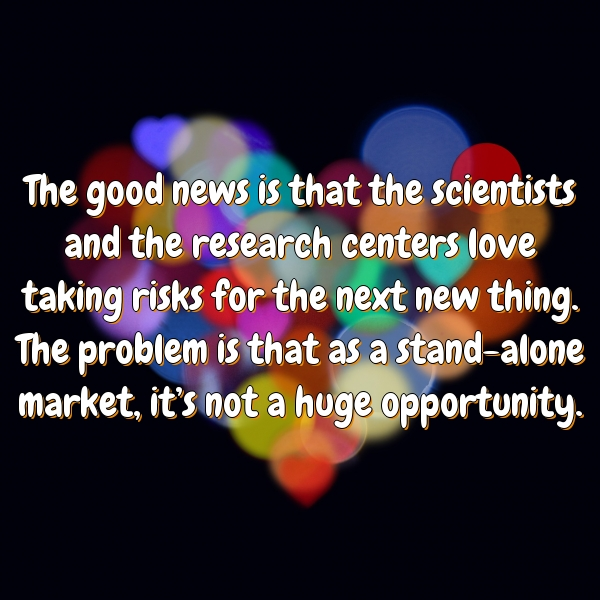 The good news is that the scientists and the research centers love taking risks for the next new thing. The problem is that as a stand-alone market, it's not a huge opportunity.