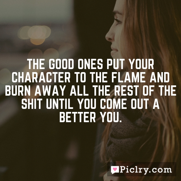The good ones put your character to the flame and burn away all the rest of the shit until you come out a better you.