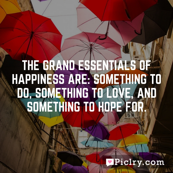 The grand essentials of happiness are: something to do, something to love, and something to hope for.