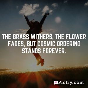 The grass withers, the flower fades, but Cosmic Ordering stands forever.