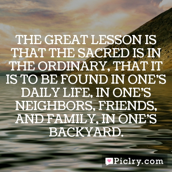 …the great lesson is that the sacred is in the ordinary, that it is to be found in one's daily life, in one's neighbors, friends, and family, in one's backyard.