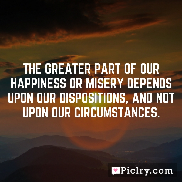 The greater part of our happiness or misery depends upon our dispositions, and not upon our circumstances.