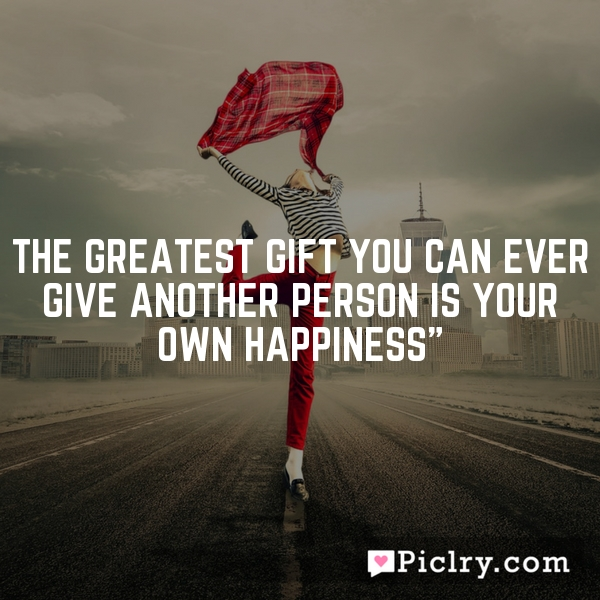 """The greatest gift you can ever give another person is your own happiness"""""""