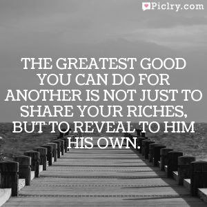 The greatest good you can do for another is not just to share your riches, but to reveal to him his own.