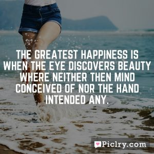 The greatest happiness is when the eye discovers beauty where neither then mind conceived of nor the hand intended any.