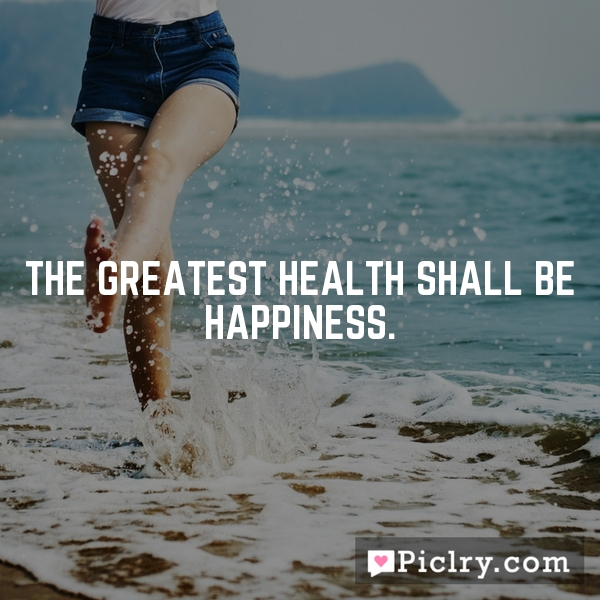 The greatest health shall be happiness.
