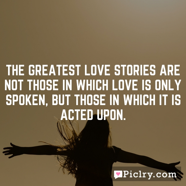 The greatest love stories are not those in which love is only spoken, but those in which it is acted upon.