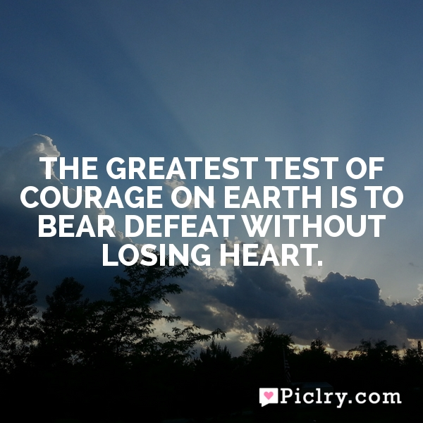The greatest test of courage on earth is to bear defeat without losing heart.