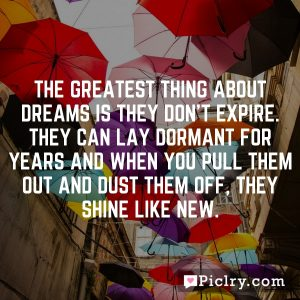 The greatest thing about dreams is they don't expire. They can lay dormant for years and when you pull them out and dust them off, they shine like new.