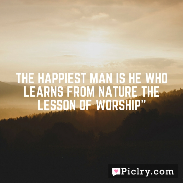 The happiest man is he who learns from nature the lesson of worship""
