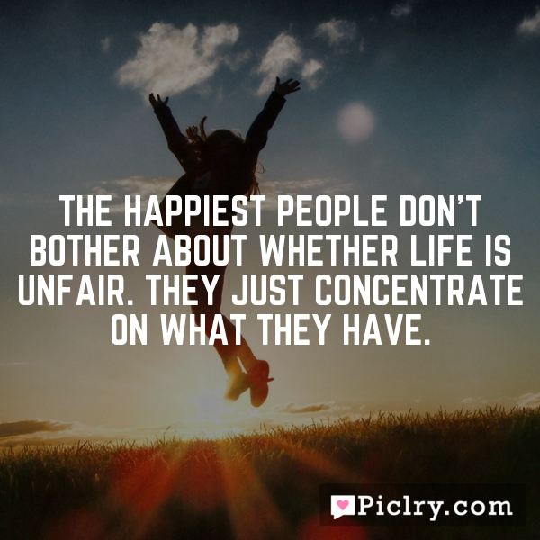The happiest people don't bother about whether life is unfair. They just concentrate on what they have.
