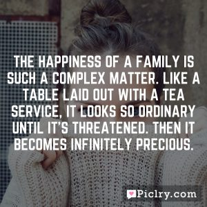 The happiness of a family is such a complex matter. Like a table laid out with a tea service, it looks so ordinary until it's threatened. Then it becomes infinitely precious.