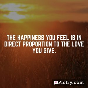 The happiness you feel is in direct proportion to the love you give.