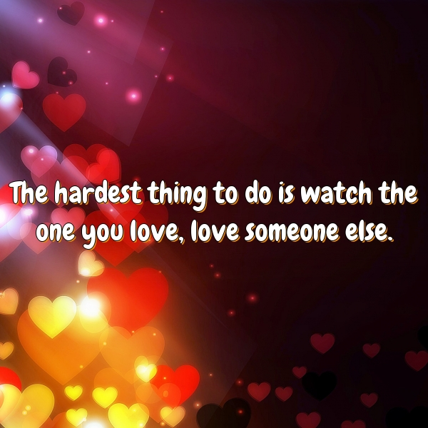 The hardest thing to do is watch the one you love, love someone else.