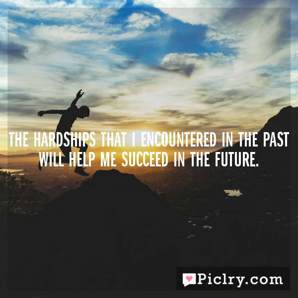 The hardships that I encountered in the past will help me succeed in the future.