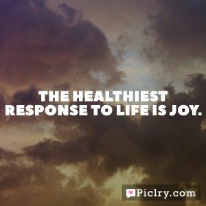 The healthiest response to life is joy.