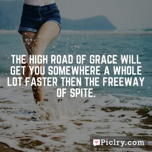 The high road of grace will get you somewhere a whole lot faster then the freeway of spite.