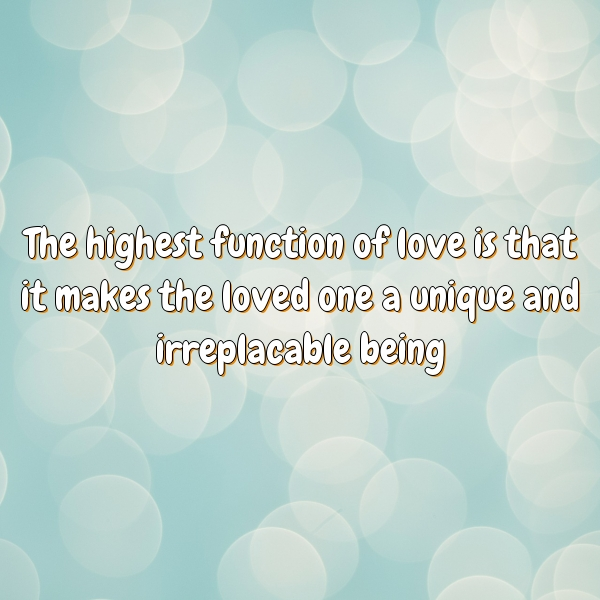 The highest function of love is that it makes the loved one a unique and irreplacable being