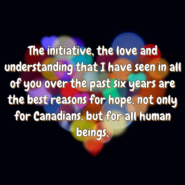 The initiative, the love and understanding that I have seen in all of you over the past six years are the best reasons for hope, not only for Canadians, but for all human beings,