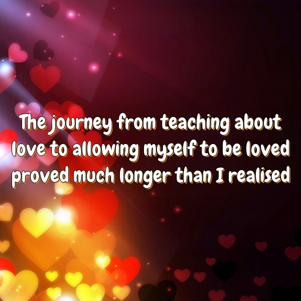 The journey from teaching about love to allowing myself to be loved proved much longer than I realised