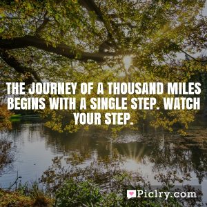 The journey of a thousand miles begins with a single step. Watch your step.