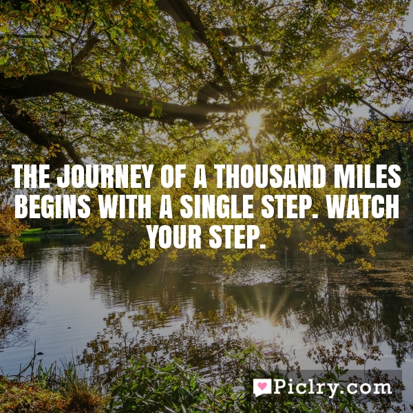 a journey of thousand miles begin with a single step What does this quote mean this journey of a thousand miles begins with a single step-lao tzu.