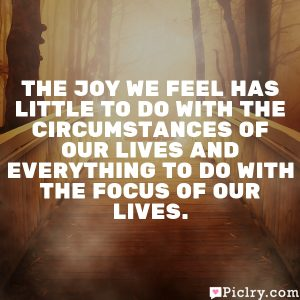 The joy we feel has little to do with the circumstances of our lives and everything to do with the focus of our lives.