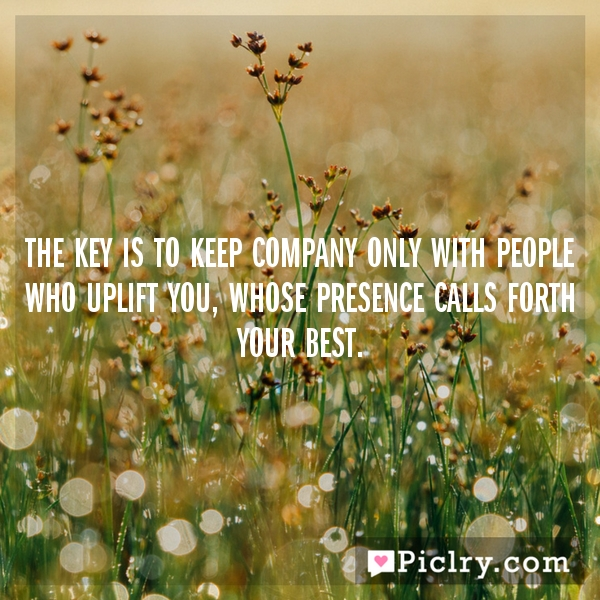 The key is to keep company only with people who uplift you, whose presence calls forth your best.
