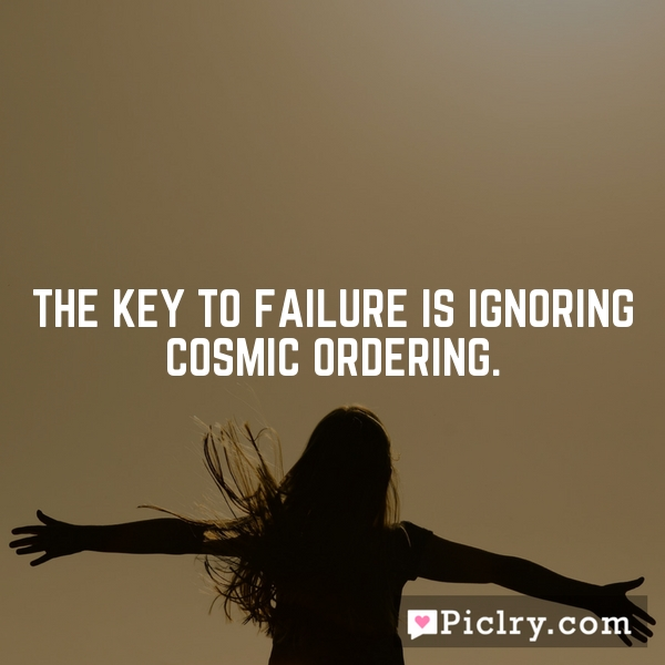 The key to failure is ignoring Cosmic Ordering.