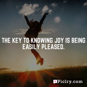The key to knowing joy is being easily pleased.