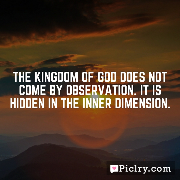 The Kingdom of God does not come by Observation. It is hidden in the inner dimension.