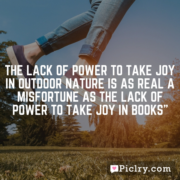 The lack of power to take joy in outdoor nature is as real a misfortune as the lack of power to take joy in books""