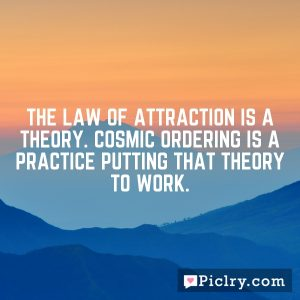 The Law of Attraction is a theory. Cosmic Ordering is a practice putting that theory to work.