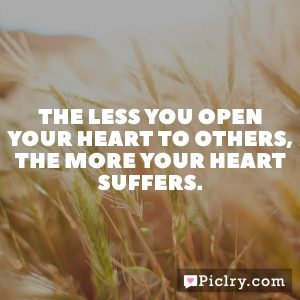 The less you open your heart to others, the more your heart suffers.