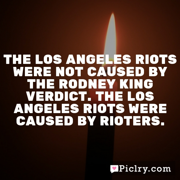 The Los Angeles riots were not caused by the Rodney King verdict. The Los Angeles riots were caused by rioters.