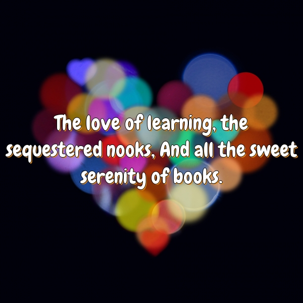 The love of learning, the sequestered nooks, And all the sweet serenity of books.