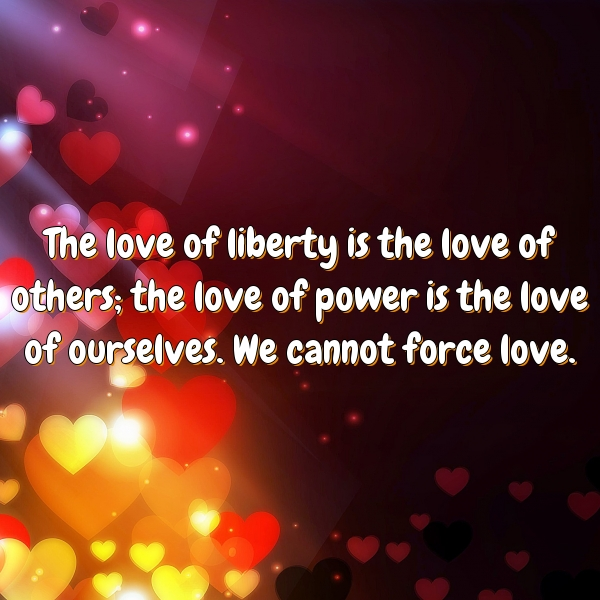 The love of liberty is the love of others; the love of power is the love of ourselves. We cannot force love.
