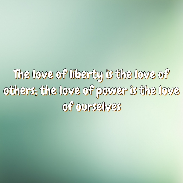 The love of liberty is the love of others; the love of power is the love of ourselves