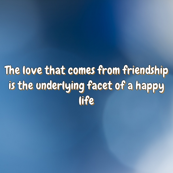 The love that comes from friendship is the underlying facet of a happy life