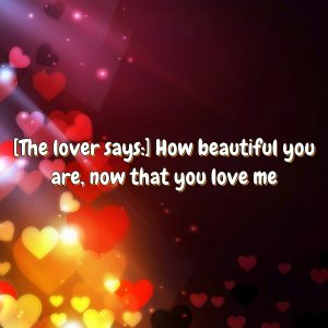 [The lover says:] How beautiful you are, now that you love me