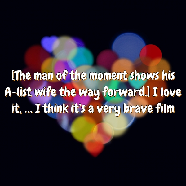 [The man of the moment shows his A-list wife the way forward.] I love it, … I think it's a very brave film