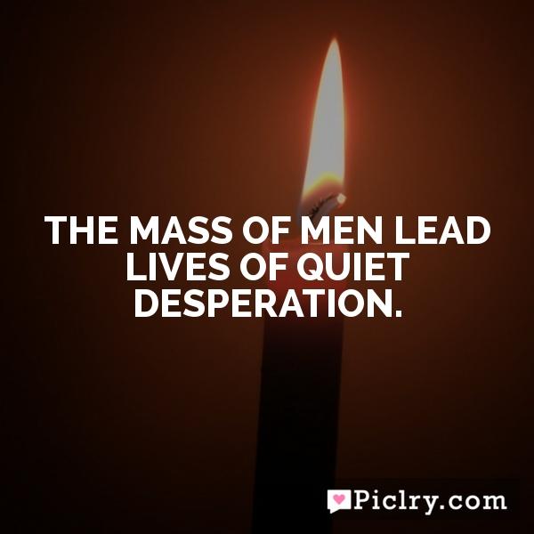 The mass of men lead lives of quiet desperation.