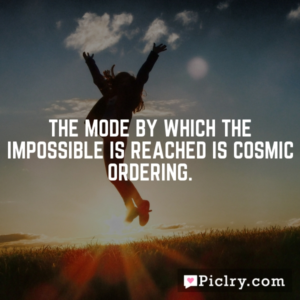 The mode by which the impossible is reached is Cosmic Ordering.